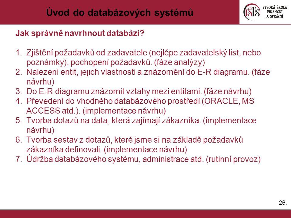26. Úvod do databázových systémů Jak správně navrhnout databázi? 1.Zjištění požadavků od zadavatele (nejlépe zadavatelský list, nebo poznámky), pochop