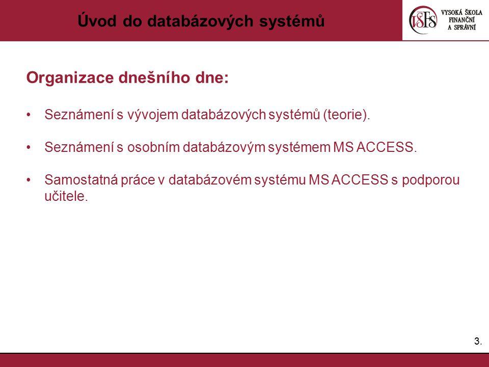 3.3. Úvod do databázových systémů Organizace dnešního dne: Seznámení s vývojem databázových systémů (teorie). Seznámení s osobním databázovým systémem