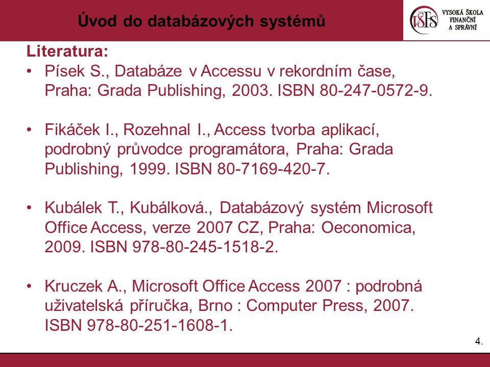 4.4. Úvod do databázových systémů Literatura: Písek S., Databáze v Accessu v rekordním čase, Praha: Grada Publishing, 2003. ISBN 80-247-0572-9. Fikáče