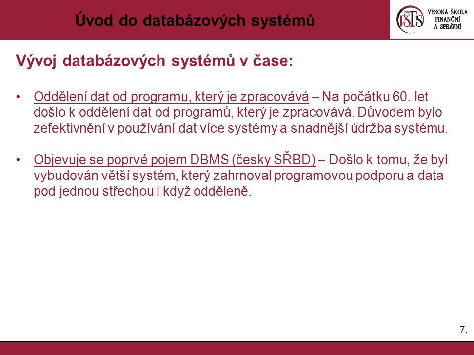 7.7. Úvod do databázových systémů Vývoj databázových systémů v čase: Oddělení dat od programu, který je zpracovává – Na počátku 60. let došlo k odděle