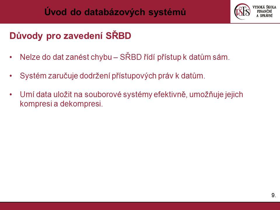 9.9. Úvod do databázových systémů Důvody pro zavedení SŘBD Nelze do dat zanést chybu – SŘBD řídí přístup k datům sám. Systém zaručuje dodržení přístup