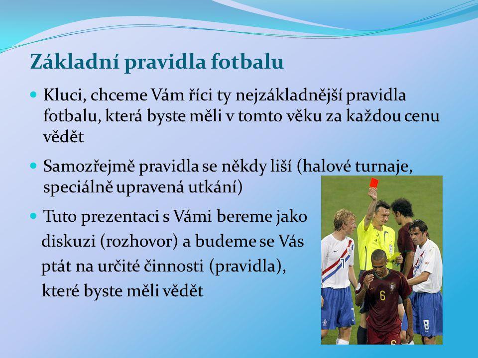 Základní pravidla fotbalu Kluci, chceme Vám říci ty nejzákladnější pravidla fotbalu, která byste měli v tomto věku za každou cenu vědět Samozřejmě pra