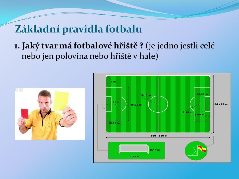 Základní pravidla fotbalu 1. Jaký tvar má fotbalové hřiště ? (je jedno jestli celé nebo jen polovina nebo hřiště v hale)