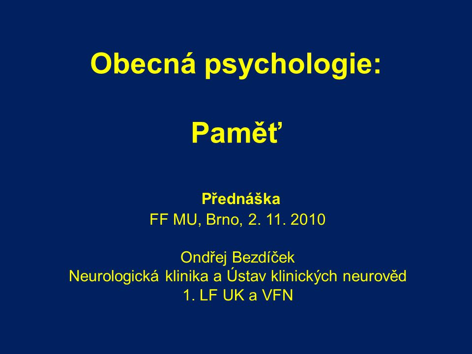 Obecná psychologie: Paměť Přednáška FF MU, Brno, 2. 11. 2010 Ondřej Bezdíček Neurologická klinika a Ústav klinických neurověd 1. LF UK a VFN