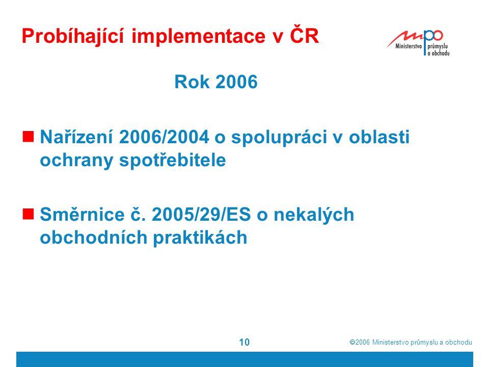  2006  Ministerstvo průmyslu a obchodu 10 Probíhající implementace v ČR Rok 2006 Nařízení 2006/2004 o spolupráci v oblasti ochrany spotřebitele Smě