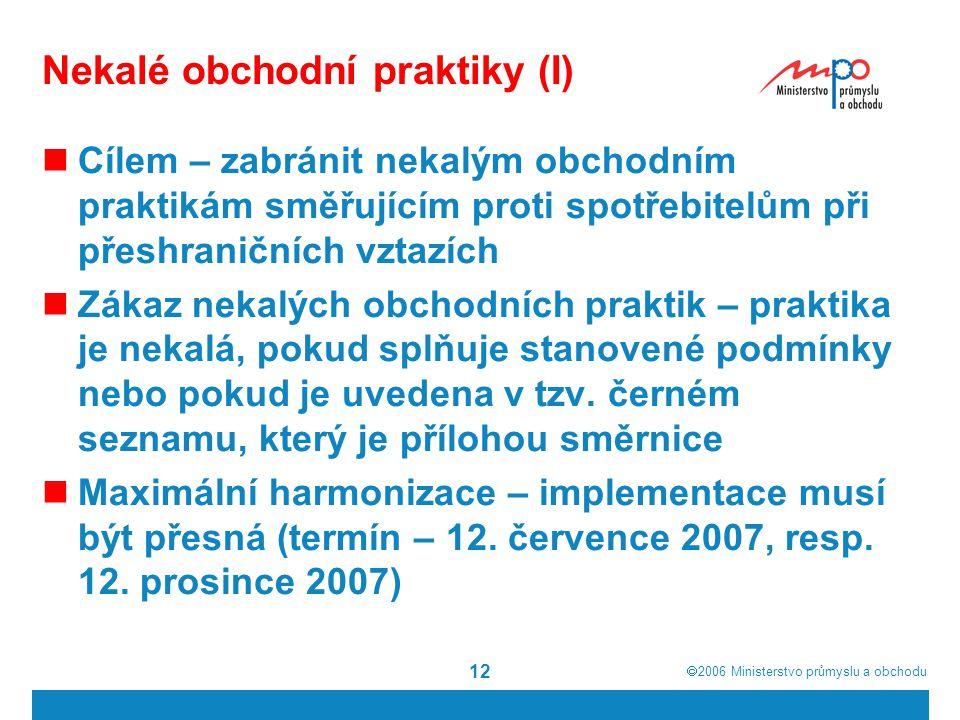  2006  Ministerstvo průmyslu a obchodu 12 Nekalé obchodní praktiky (I) Cílem – zabránit nekalým obchodním praktikám směřujícím proti spotřebitelům