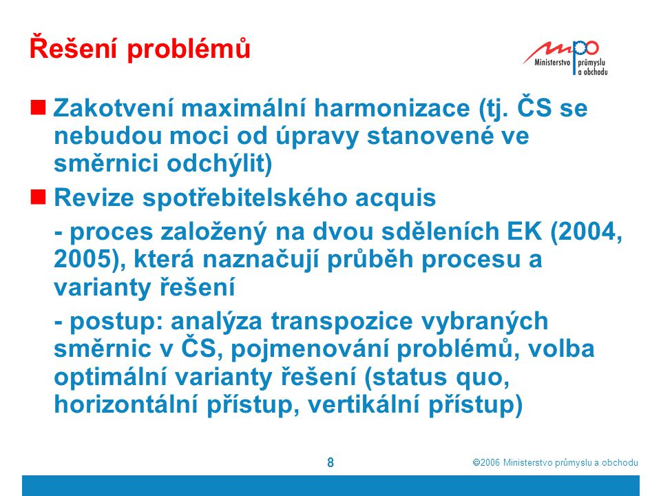  2006  Ministerstvo průmyslu a obchodu 9 Směrnice o spotřebitelském úvěru Nový modifikovaný návrh (říjen 2005) Maximální harmonizace v kombinaci s principem vzájemného uznávání Nejdůležitější prvky úpravy: vztahuje se na spotřebitelské úvěry do 50.000,- eur; z působnosti jsou vyloučeny hypotéky, leasingové smlouvy, kde není povinnost spotřebitele koupit předmět smlouvy, smlouvy o zárukách, aj.; upraveny jsou informační povinnosti u reklamy, dále náležitosti a obsah předsmluvních informací a smluvních informací; směrnice reguluje právo na odstoupení od smlouvy, předčasné splacení, aj.; pro vybrané typy spotřebitelských úvěrů (do 300,- eur, pro přečerpání účtu, aj.) je stanoven specifický režim