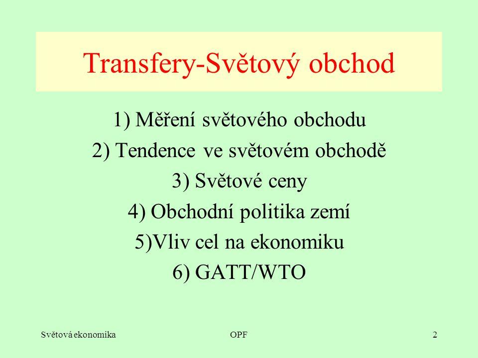 Světová ekonomikaOPF2 1) Měření světového obchodu 2) Tendence ve světovém obchodě 3) Světové ceny 4) Obchodní politika zemí 5)Vliv cel na ekonomiku 6) GATT/WTO Transfery-Světový obchod