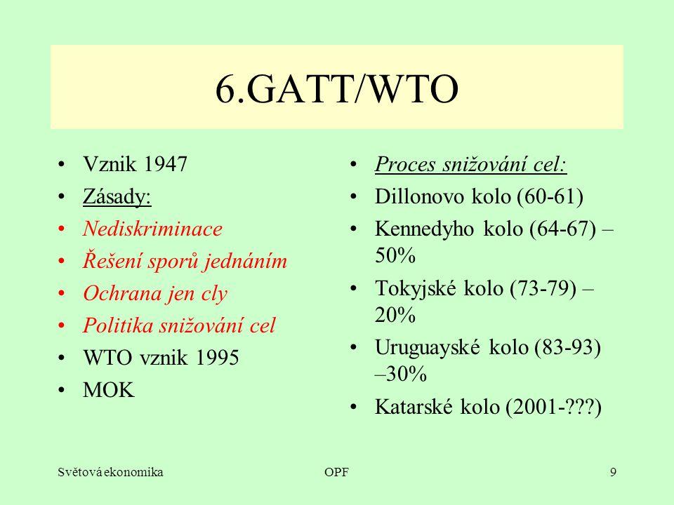 Světová ekonomikaOPF9 6.GATT/WTO Vznik 1947 Zásady: Nediskriminace Řešení sporů jednáním Ochrana jen cly Politika snižování cel WTO vznik 1995 MOK Proces snižování cel: Dillonovo kolo (60-61) Kennedyho kolo (64-67) – 50% Tokyjské kolo (73-79) – 20% Uruguayské kolo (83-93) –30% Katarské kolo (2001- )