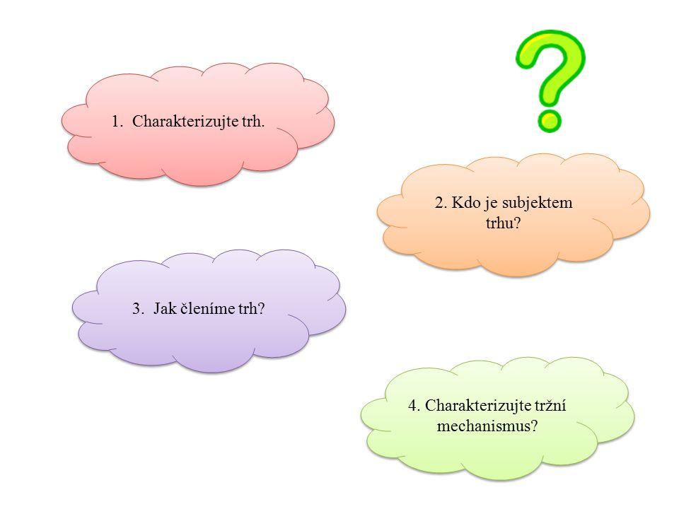 1. Charakterizujte trh. 2. Kdo je subjektem trhu? 3. Jak členíme trh? 4. Charakterizujte tržní mechanismus?