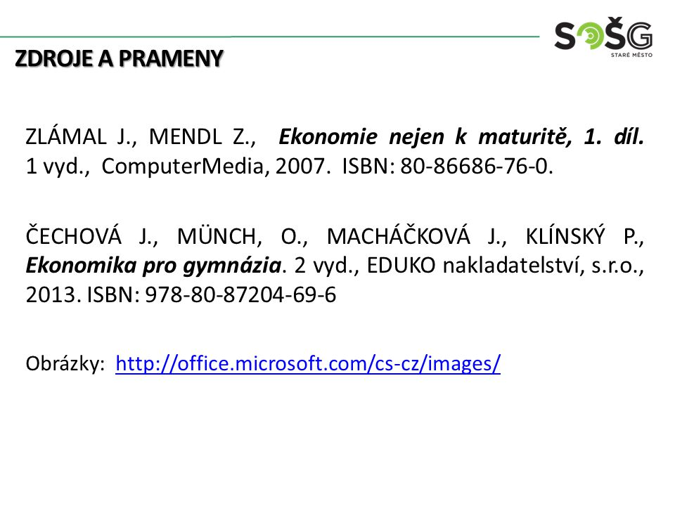 ZDROJE A PRAMENY ZLÁMAL J., MENDL Z., Ekonomie nejen k maturitě, 1. díl. 1 vyd., ComputerMedia, 2007. ISBN: 80-86686-76-0. ČECHOVÁ J., MÜNCH, O., MACH