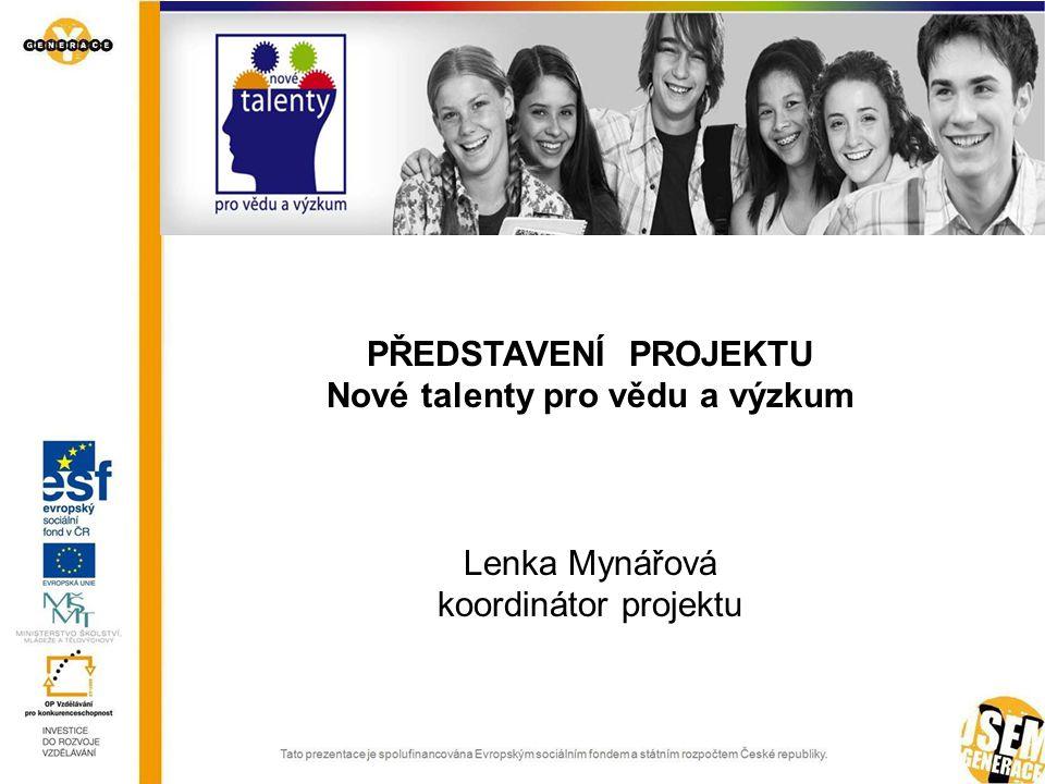 PŘEDSTAVENÍ PROJEKTU Nové talenty pro vědu a výzkum Lenka Mynářová koordinátor projektu