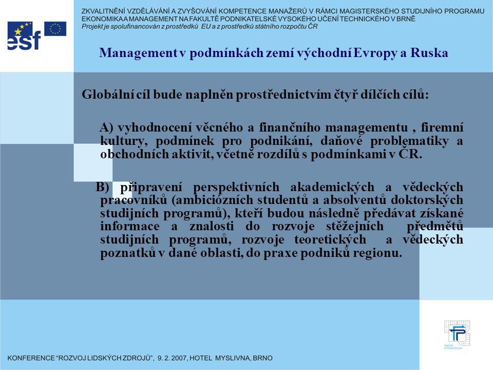 Management v podmínkách zemí východní Evropy a Ruska Globální cíl bude naplněn prostřednictvím čtyř dílčích cílů: A) vyhodnocení věcného a finančního managementu, firemní kultury, podmínek pro podnikání, daňové problematiky a obchodních aktivit, včetně rozdílů s podmínkami v ČR.