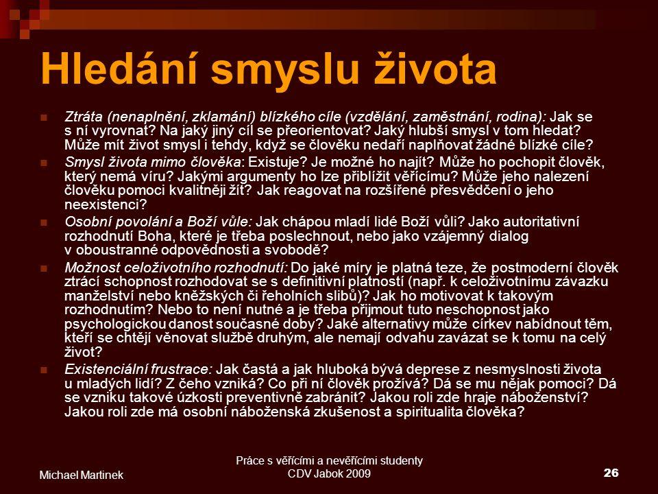 Práce s věřícími a nevěřícími studenty CDV Jabok 200926 Michael Martinek Hledání smyslu života Ztráta (nenaplnění, zklamání) blízkého cíle (vzdělání,