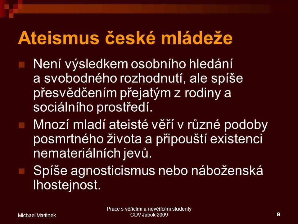 Práce s věřícími a nevěřícími studenty CDV Jabok 20099 Michael Martinek Ateismus české mládeže Není výsledkem osobního hledání a svobodného rozhodnutí