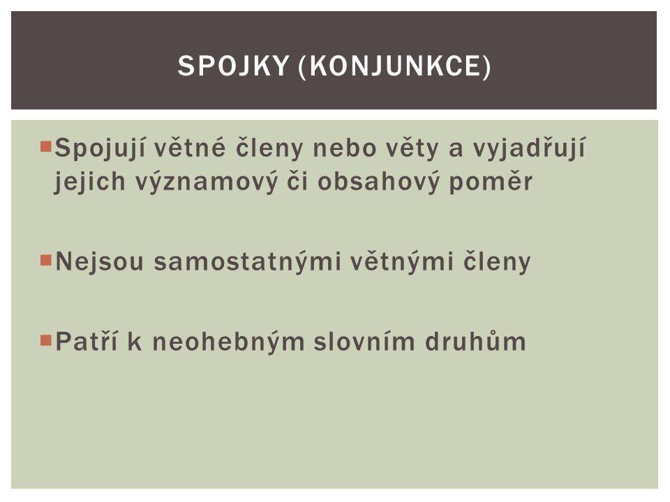  Spojují větné členy nebo věty a vyjadřují jejich významový či obsahový poměr  Nejsou samostatnými větnými členy  Patří k neohebným slovním druhům SPOJKY (KONJUNKCE)