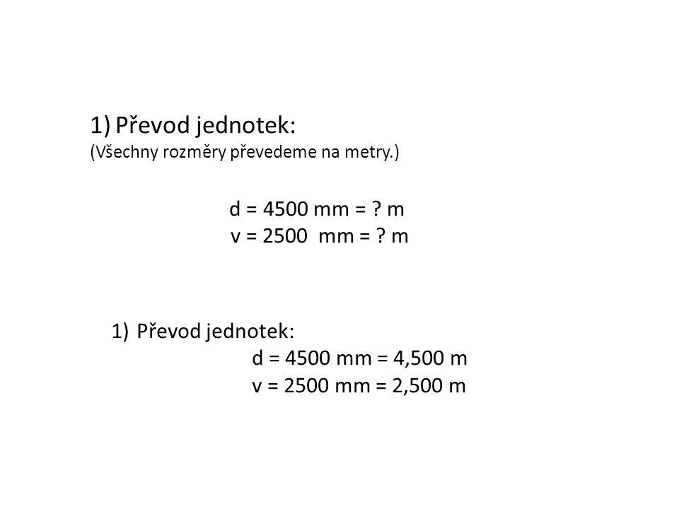 1)Převod jednotek: (Všechny rozměry převedeme na metry.) d = 4500 mm = ? m v = 2500 mm = ? m 1)Převod jednotek: d = 4500 mm = 4,500 m v = 2500 mm = 2,
