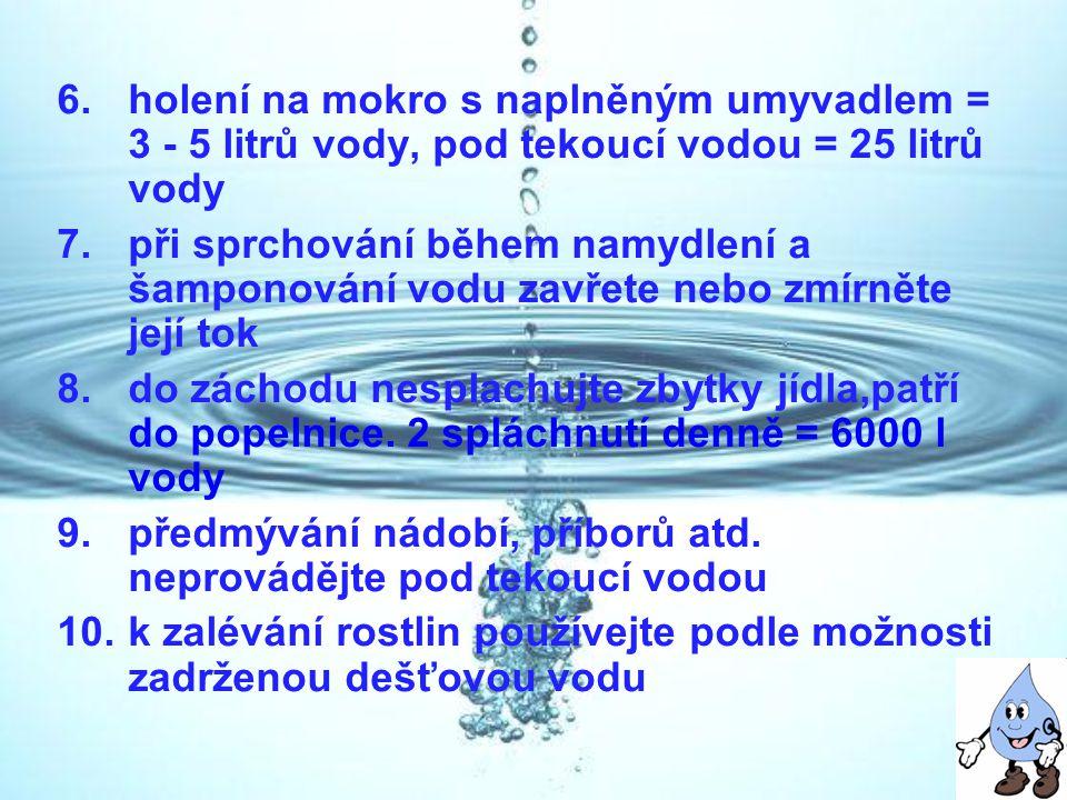 6.holení na mokro s naplněným umyvadlem = 3 - 5 litrů vody, pod tekoucí vodou = 25 litrů vody 7.při sprchování během namydlení a šamponování vodu zavř