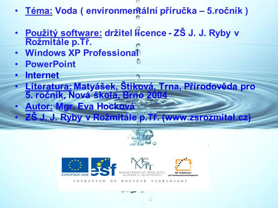 Téma: Voda ( environmentální příručka – 5.ročník ) Použitý software: držitel licence - ZŠ J. J. Ryby v Rožmitále p.Tř. Windows XP Professional PowerPo