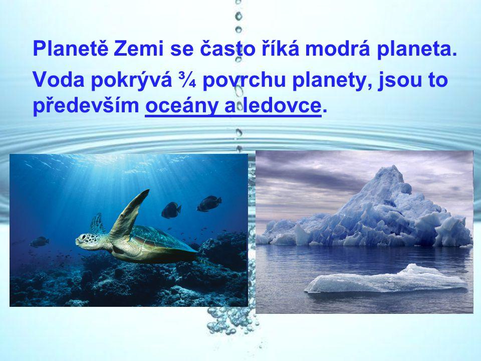 Planetě Zemi se často říká modrá planeta. Voda pokrývá ¾ povrchu planety, jsou to především oceány a ledovce.