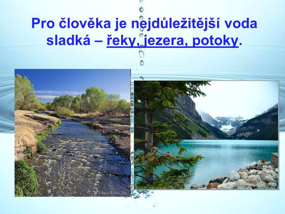 Pro člověka je nejdůležitější voda sladká – řeky, jezera, potoky.