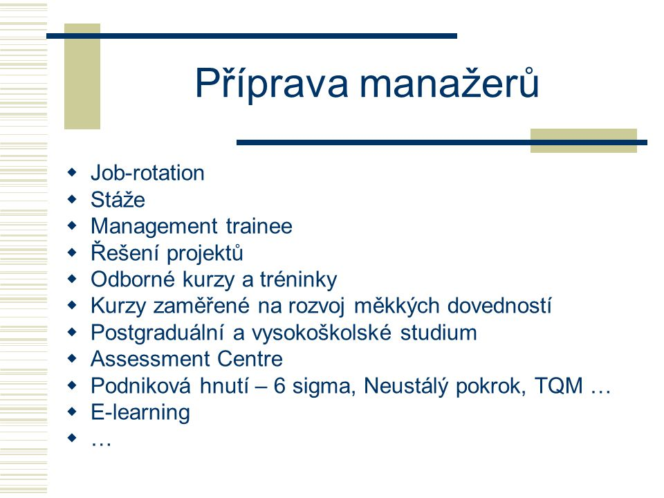 Příprava manažerů  Job-rotation  Stáže  Management trainee  Řešení projektů  Odborné kurzy a tréninky  Kurzy zaměřené na rozvoj měkkých dovednos