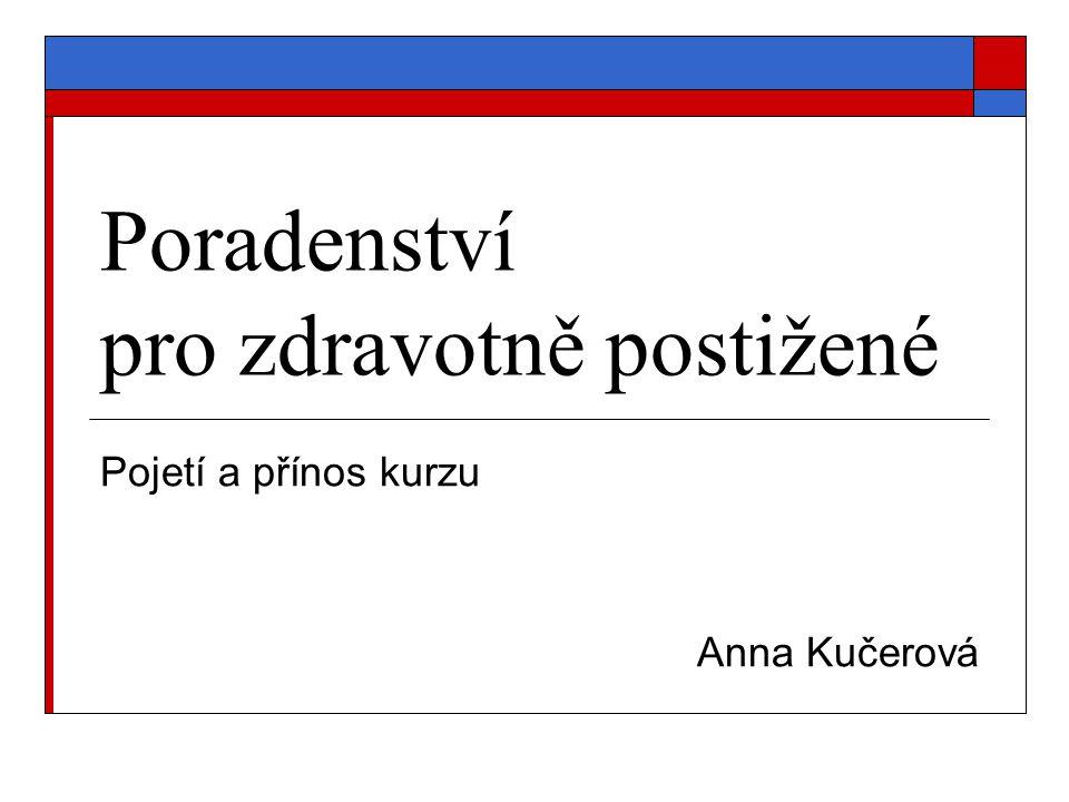 Poradenství pro zdravotně postižené Pojetí a přínos kurzu Anna Kučerová