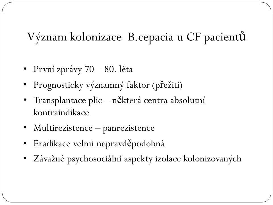 Význam kolonizace B.cepacia u CF pacient ů První zprávy 70 – 80. léta Prognosticky významný faktor (p ř ežití) Transplantace plic – n ě která centra a
