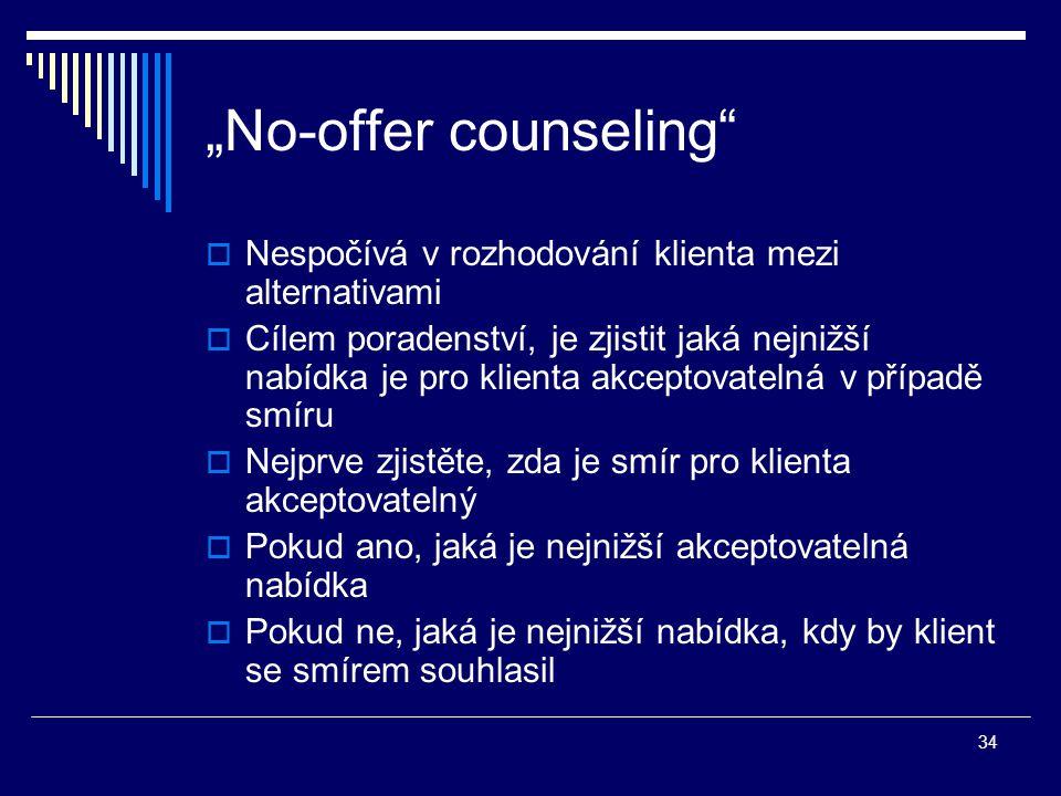 """34 """"No-offer counseling  Nespočívá v rozhodování klienta mezi alternativami  Cílem poradenství, je zjistit jaká nejnižší nabídka je pro klienta akceptovatelná v případě smíru  Nejprve zjistěte, zda je smír pro klienta akceptovatelný  Pokud ano, jaká je nejnižší akceptovatelná nabídka  Pokud ne, jaká je nejnižší nabídka, kdy by klient se smírem souhlasil"""