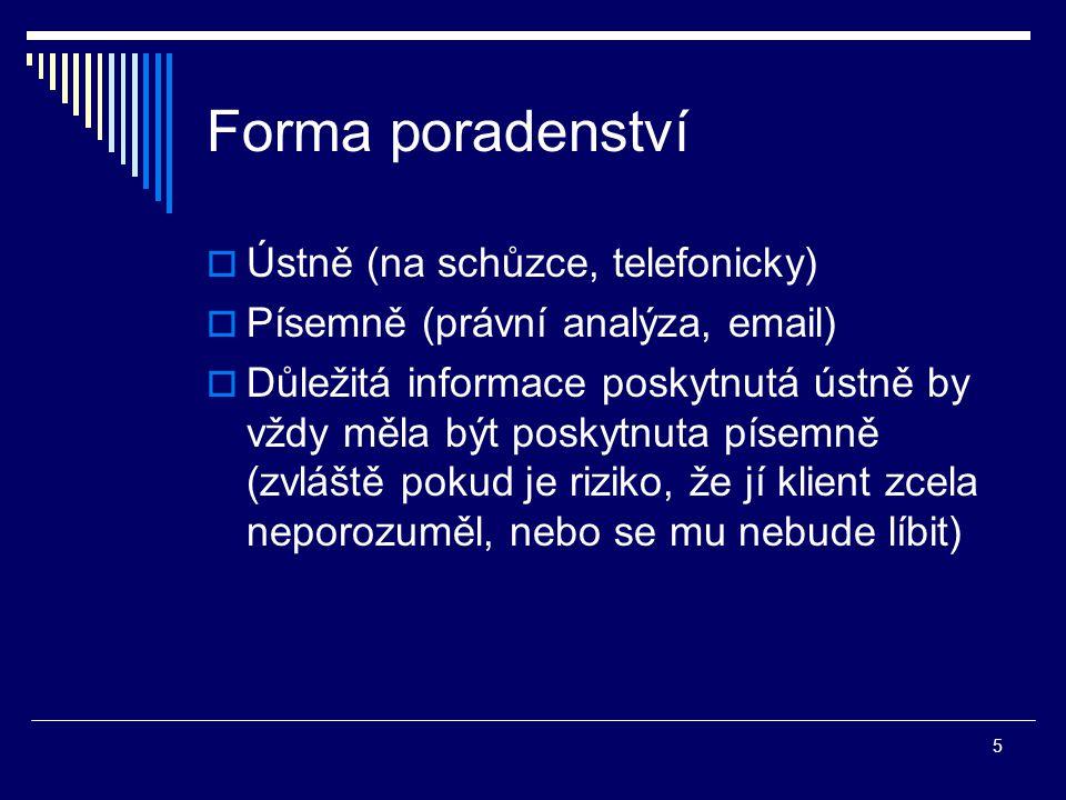 5 Forma poradenství  Ústně (na schůzce, telefonicky)  Písemně (právní analýza, email)  Důležitá informace poskytnutá ústně by vždy měla být poskytnuta písemně (zvláště pokud je riziko, že jí klient zcela neporozuměl, nebo se mu nebude líbit)