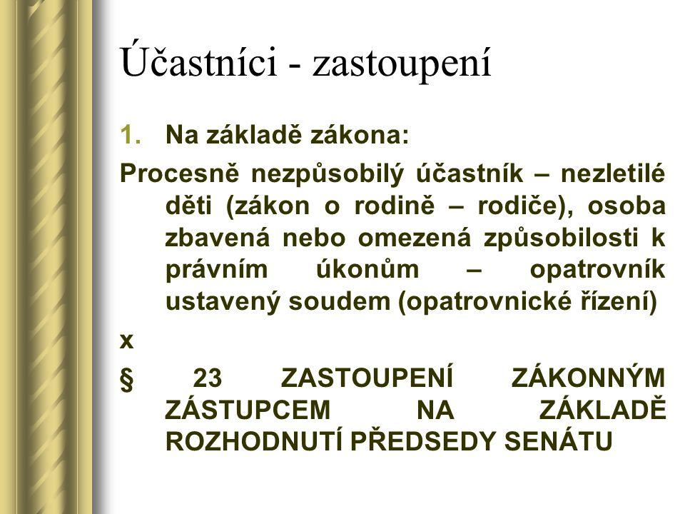 Účastníci - zastoupení 1.Na základě zákona: Procesně nezpůsobilý účastník – nezletilé děti (zákon o rodině – rodiče), osoba zbavená nebo omezená způsobilosti k právním úkonům – opatrovník ustavený soudem (opatrovnické řízení) x § 23 ZASTOUPENÍ ZÁKONNÝM ZÁSTUPCEM NA ZÁKLADĚ ROZHODNUTÍ PŘEDSEDY SENÁTU