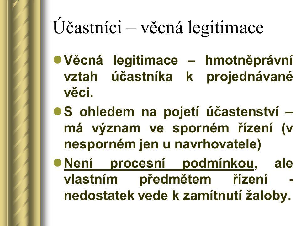 Účastníci – věcná legitimace Věcná legitimace – hmotněprávní vztah účastníka k projednávané věci. S ohledem na pojetí účastenství – má význam ve sporn