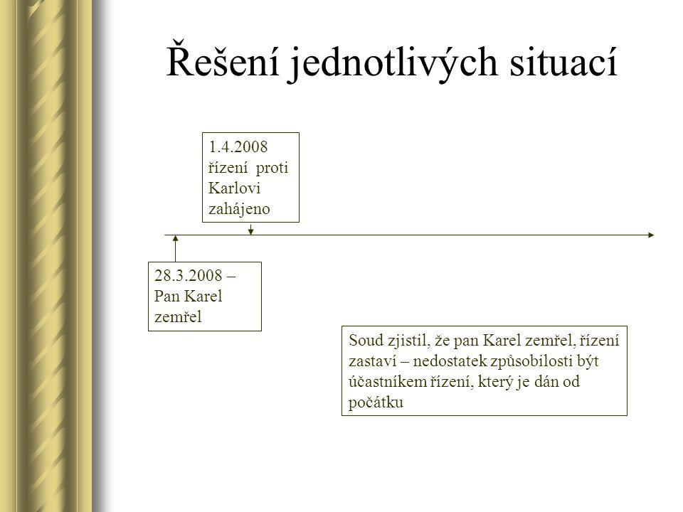 Řešení jednotlivých situací 1.4.2008 řízení proti Karlovi zahájeno 28.3.2008 – Pan Karel zemřel Soud zjistil, že pan Karel zemřel, řízení zastaví – ne