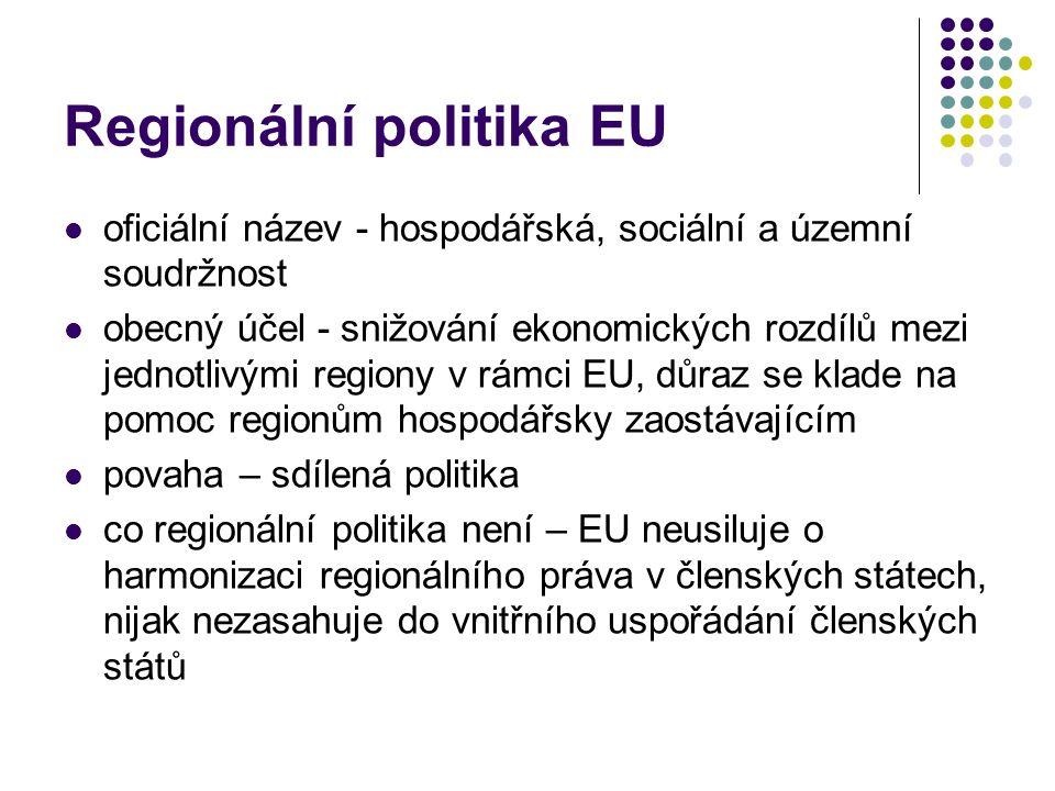 Regionální politika EU oficiální název - hospodářská, sociální a územní soudržnost obecný účel - snižování ekonomických rozdílů mezi jednotlivými regiony v rámci EU, důraz se klade na pomoc regionům hospodářsky zaostávajícím povaha – sdílená politika co regionální politika není – EU neusiluje o harmonizaci regionálního práva v členských státech, nijak nezasahuje do vnitřního uspořádání členských států