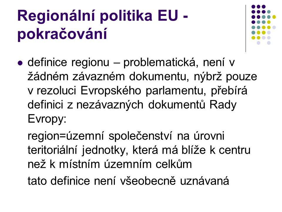 Regionální politika EU - pokračování definice regionu – problematická, není v žádném závazném dokumentu, nýbrž pouze v rezoluci Evropského parlamentu, přebírá definici z nezávazných dokumentů Rady Evropy: region=územní společenství na úrovni teritoriální jednotky, která má blíže k centru než k místním územním celkům tato definice není všeobecně uznávaná