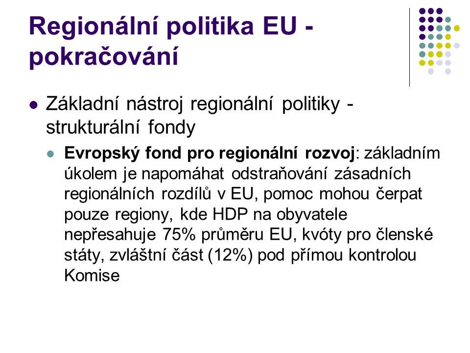 Regionální politika EU - pokračování Základní nástroj regionální politiky - strukturální fondy Evropský fond pro regionální rozvoj: základním úkolem je napomáhat odstraňování zásadních regionálních rozdílů v EU, pomoc mohou čerpat pouze regiony, kde HDP na obyvatele nepřesahuje 75% průměru EU, kvóty pro členské státy, zvláštní část (12%) pod přímou kontrolou Komise