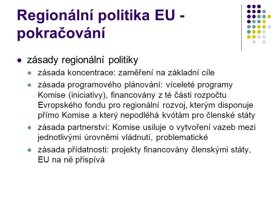 Regionální politika EU - pokračování zásady regionální politiky zásada koncentrace: zaměření na základní cíle zásada programového plánování: víceleté programy Komise (iniciativy), financovány z té části rozpočtu Evropského fondu pro regionální rozvoj, kterým disponuje přímo Komise a který nepodléhá kvótám pro členské státy zásada partnerství: Komise usiluje o vytvoření vazeb mezi jednotlivými úrovněmi vládnutí, problematické zásada přídatnosti: projekty financovány členskými státy, EU na ně přispívá