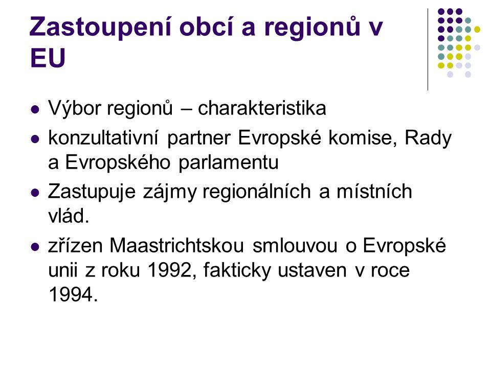 Zastoupení obcí a regionů v EU Výbor regionů – charakteristika konzultativní partner Evropské komise, Rady a Evropského parlamentu Zastupuje zájmy regionálních a místních vlád.