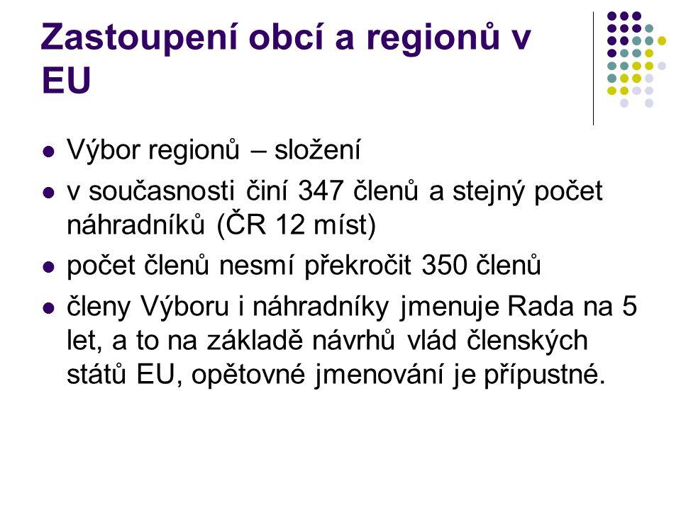 Zastoupení obcí a regionů v EU Výbor regionů – složení v současnosti činí 347 členů a stejný počet náhradníků (ČR 12 míst) počet členů nesmí překročit 350 členů členy Výboru i náhradníky jmenuje Rada na 5 let, a to na základě návrhů vlád členských států EU, opětovné jmenování je přípustné.