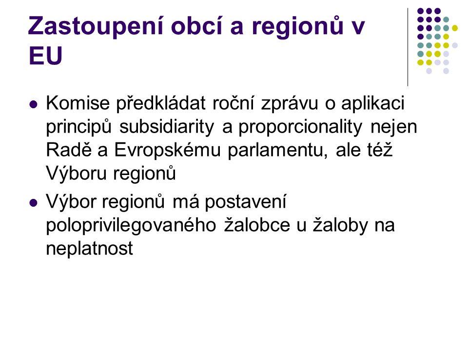 Zastoupení obcí a regionů v EU Komise předkládat roční zprávu o aplikaci principů subsidiarity a proporcionality nejen Radě a Evropskému parlamentu, ale též Výboru regionů Výbor regionů má postavení poloprivilegovaného žalobce u žaloby na neplatnost