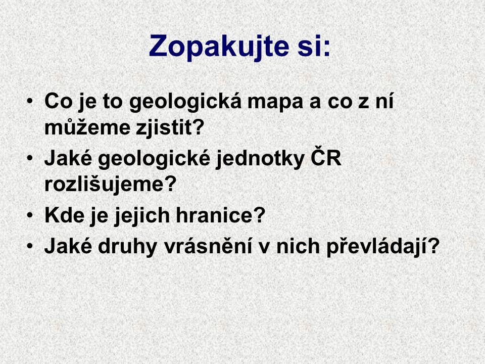 Zopakujte si: Co je to geologická mapa a co z ní můžeme zjistit? Jaké geologické jednotky ČR rozlišujeme? Kde je jejich hranice? Jaké druhy vrásnění v