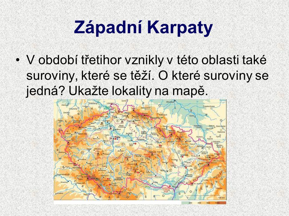 Západní Karpaty V období třetihor vznikly v této oblasti také suroviny, které se těží. O které suroviny se jedná? Ukažte lokality na mapě.