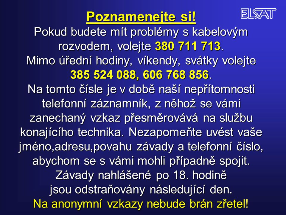 Poznamenejte si! Pokud budete mít problémy s kabelovým rozvodem, volejte 380 711 713. Mimo úřední hodiny, víkendy, svátky volejte 385 524 088, 606 768