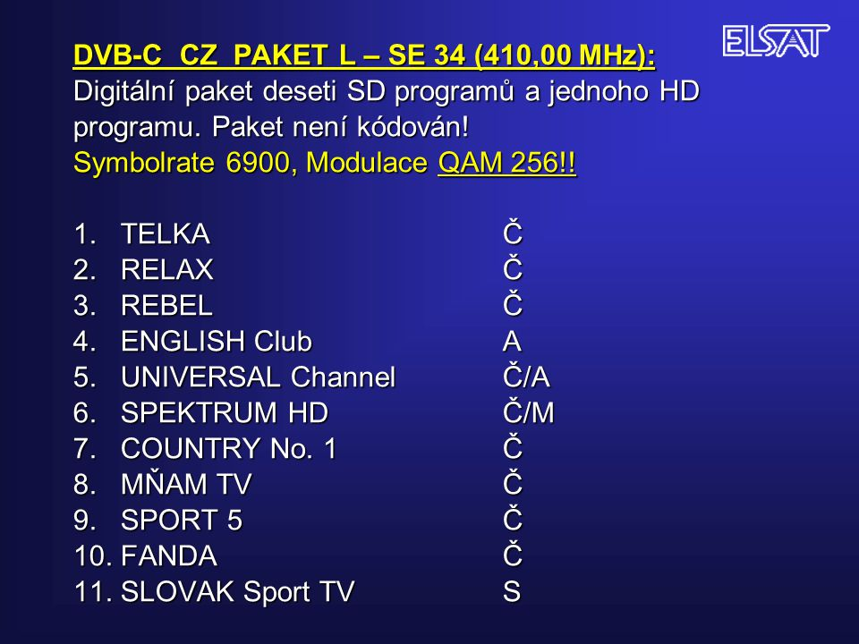 DVB-C CZ PAKET L – SE 34 (410,00 MHz): Digitální paket deseti SD programů a jednoho HD programu. Paket není kódován! Symbolrate 6900, Modulace QAM 256