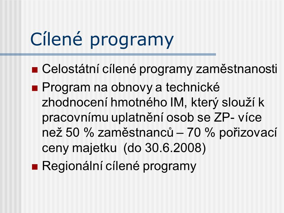 Cílené programy Celostátní cílené programy zaměstnanosti Program na obnovy a technické zhodnocení hmotného IM, který slouží k pracovnímu uplatnění osob se ZP- více než 50 % zaměstnanců – 70 % pořizovací ceny majetku (do 30.6.2008) Regionální cílené programy