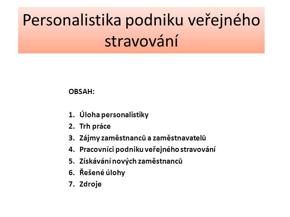 OBSAH: 1.Úloha personalistiky 2.Trh práce 3.Zájmy zaměstnanců a zaměstnavatelů 4.Pracovníci podniku veřejného stravování 5.Získávání nových zaměstnanců 6.Řešené úlohy 7.Zdroje Personalistika podniku veřejného stravování