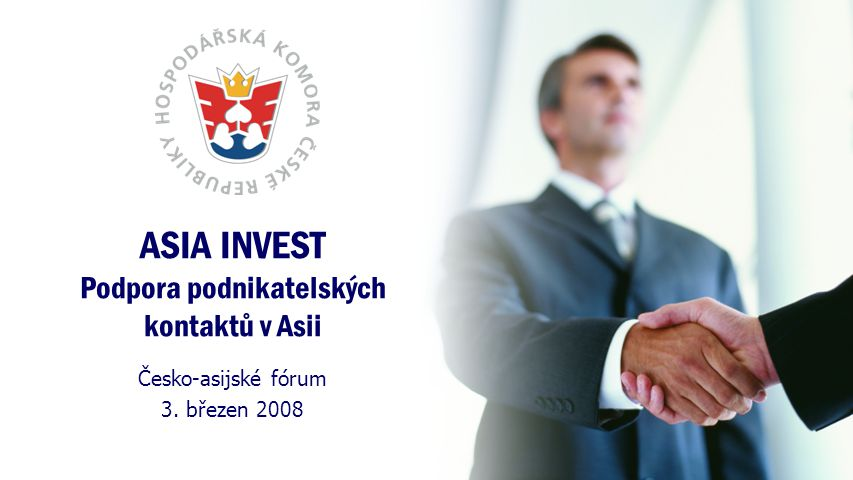 ASIA INVEST Podpora podnikatelských kontaktů v Asii Česko-asijské fórum 3. březen 2008