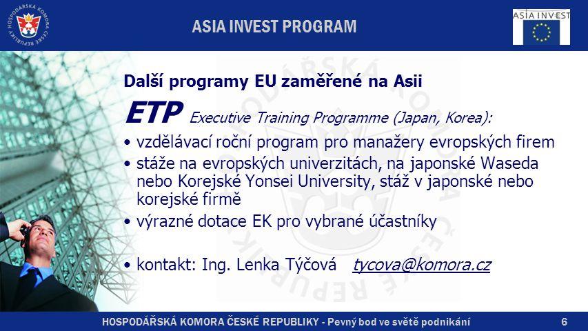 HOSPODÁŘSKÁ KOMORA ČESKÉ REPUBLIKY - Pevný bod ve světě podnikání6 ASIA INVEST PROGRAM Další programy EU zaměřené na Asii ETP Executive Training Programme (Japan, Korea): vzdělávací roční program pro manažery evropských firem stáže na evropských univerzitách, na japonské Waseda nebo Korejské Yonsei University, stáž v japonské nebo korejské firmě výrazné dotace EK pro vybrané účastníky kontakt: Ing.