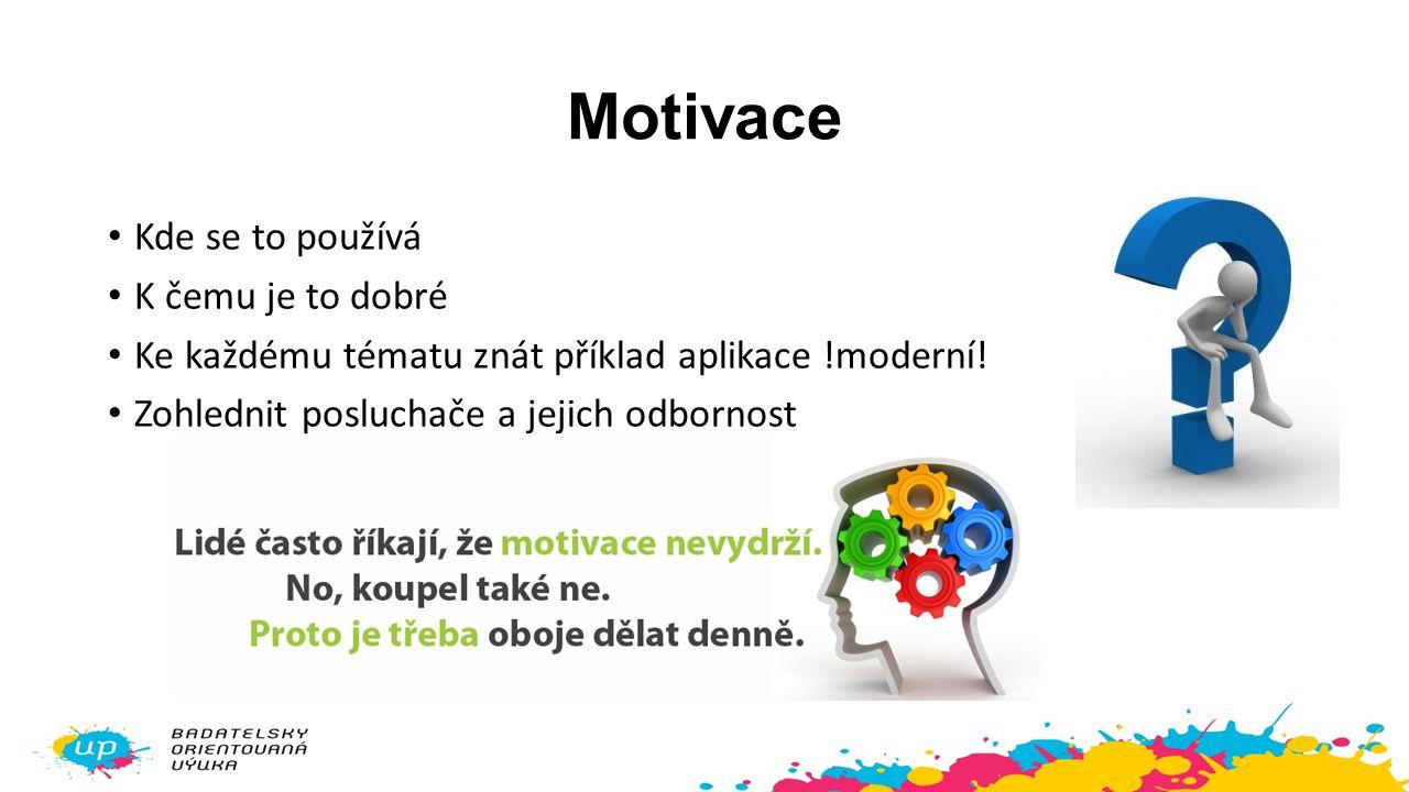 Motivace Kde se to používá K čemu je to dobré Ke každému tématu znát příklad aplikace !moderní! Zohlednit posluchače a jejich odbornost