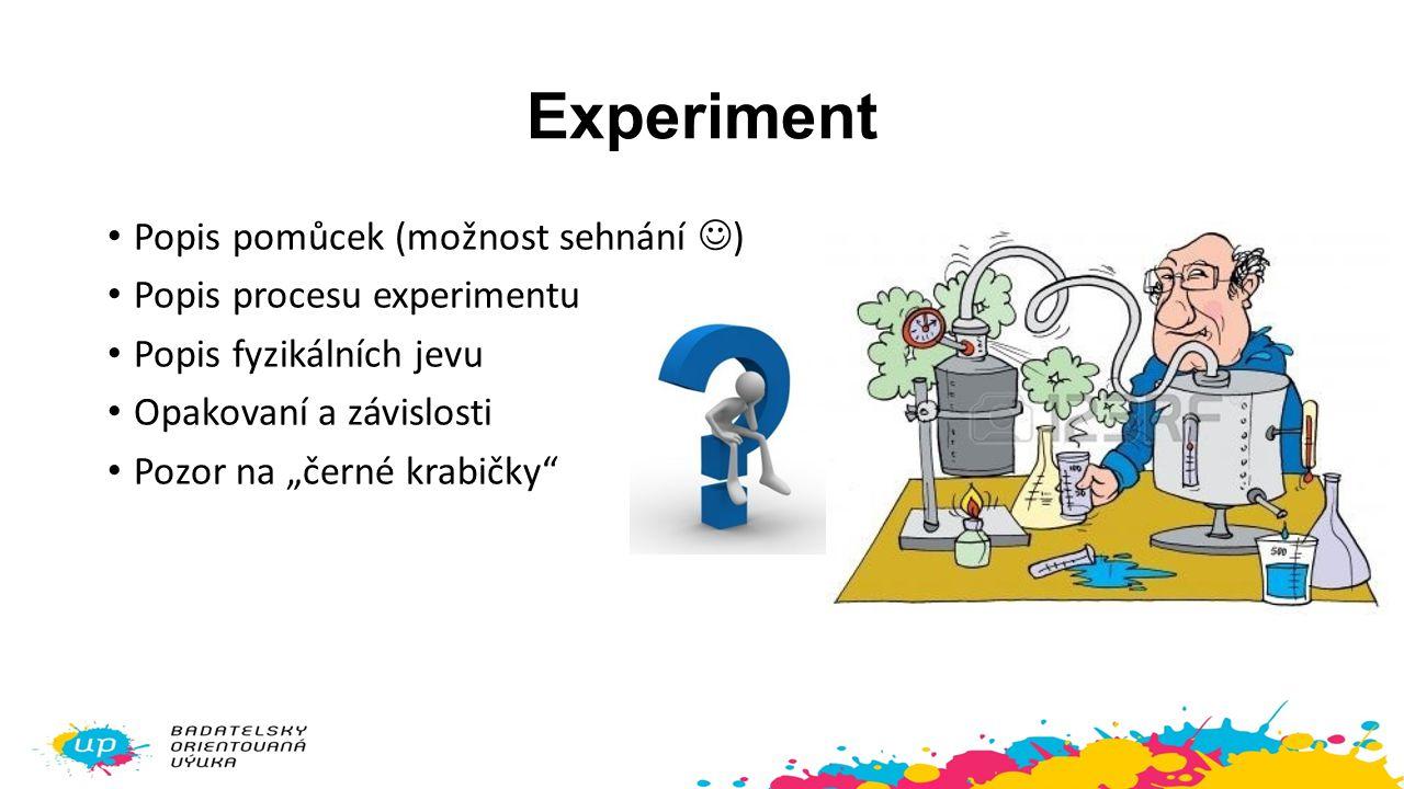 """Experiment Popis pomůcek (možnost sehnání ) Popis procesu experimentu Popis fyzikálních jevu Opakovaní a závislosti Pozor na """"černé krabičky"""""""